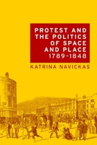 Protest and the politics of space and place, 1789-1848 by Katrina Navickas