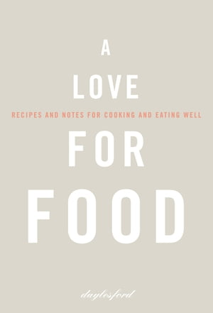 A Love for Food: Recipes and Notes for Cooking and Eating Well by Daylesford