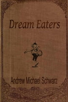 Dream Eaters by Andrew Michael Schwarz