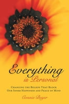 Everything is Personal: Changing the Beliefs That Block Our Inner Happiness and Peace of Mind by Connie Beyer