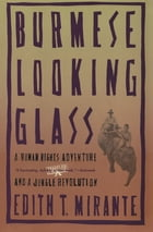 Burmese Looking Glass: A Human Rights Adventure and a Jungle Revolution by Edith T. Mirante
