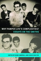 Why Pamper Lifes Complexities?: Essays on The Smiths by Sean Campbell