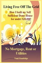 Living Free Off The Grid No Mortgage Rent or Utilities: How I built my Self Sufficient Dome House for under $20,000 by Tami Standridge