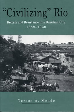 "Book ""Civilizing"" Rio: Reform and Resistance in a Brazilian City, 1889–1930 by Teresa Meade"