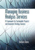 Managing Business Analysis Services: A Framework for Sustainable Projects and Corporate Strategy Success by Barbara Davis