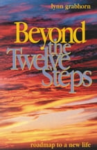 Beyond the Twelve Steps: Roadmap to a New Life by Lynn Grabhorn