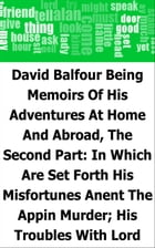 David Balfour: Being Memoirs Of His Adventures At Home And Abroad, The Second Part: In Which Are Set Forth His Misfortunes Anent The Appin Murder; His by Robert Louis Stevenson