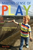 Making Sense Of Play: Supporting Children In Their Play by Perry Else