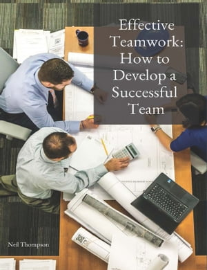 Effective Teamwork: How to Develop a Successful Team by Neil Thompson