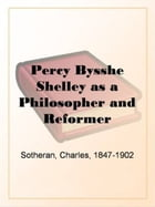 Percy Bysshe Shelley As A Philosopher And Reformer by Charles Sotheran