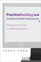 Practice Building 2.0 for Mental Health Professionals: Strategies for Success in the Electronic Age by Tracy Todd, PhD