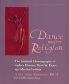 Dance was her Religion: The Spiritual Choreography of Isadora Duncan, Ruth St. Denis and Martha Graham by Janet Lynn Roseman. Ph.D.