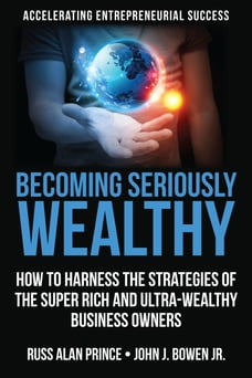 Becoming Seriously Wealthy: How to Harness the Strategies of the Super Rich and Ultra-Wealthy…