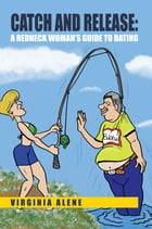 Catch and Release: A Redneck Woman's Guide to Dating by Virginia Alene