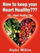 How to keep your Heart Healthy ???: 101 – Heart Healthy Tips by Alpha Miller