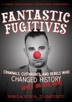 Fantastic Fugitives: Criminals, Cutthroats, and Rebels Who Changed History While on the Run! by Brianna DuMont