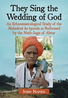 They Sing the Wedding of God: An Ethnomusicological Study of the Mahadevji ka byavala as Performed by the Nath-Jogis of Alwar by John Napier
