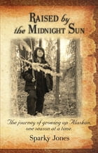 Raised by the Midnight Sun: The journey of growing up Alaskan, one season at a time. by Sparky Jones