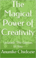The Magical Power of Creativity: Unleash the genius in you by Anunike Chidozie