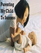 Parenting My Child to Success by V.T.