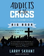 Addicts at the Cross: A Christian 9 Step Program by Larry Skrant
