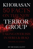Khorasan: 50 Facts On the New Terror Group Taking Over Isis In Syria & Iraq – ISIS/ISIL/Al Qaeda by Michael Glint