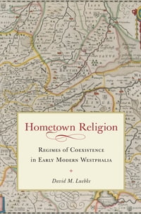 Hometown Religion: Regimes of Coexistence in Early Modern Westphalia