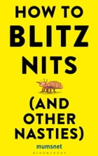 How to Blitz Nits (and other Nasties): A witty yet practical guide to defeating the ten most common childhood ailments by Mumsnet