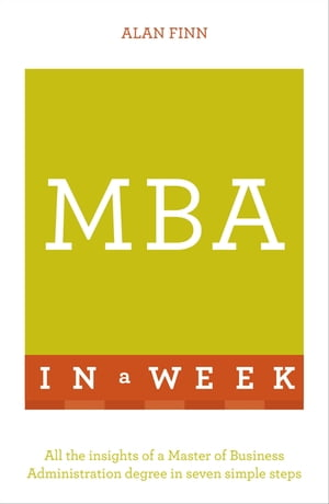 MBA In A Week All The Insights Of A Master Of Business Administration Degree In Seven Simple Steps