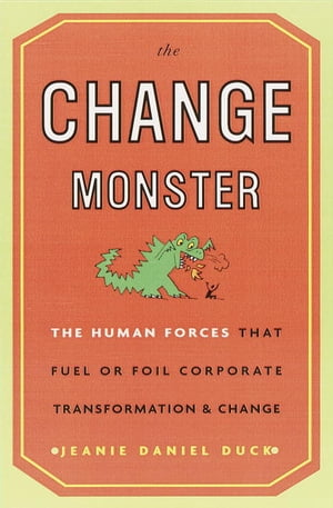 The Change Monster The Human Forces That Fuel or Foil Corporate Transformation and Change