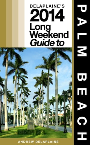 Delaplaine's 2014 Long Weekend Guide to Palm Beach by Andrew Delaplaine