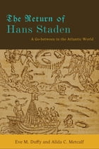 The Return of Hans Staden: A Go-between in the Atlantic World by Eve M. Duffy