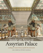 Inside an Ancient Assyrian Palace: Looking at Austen Henry Layard's Reconstruction