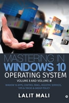 Mastering in Windows 10 Operating System Volume I And Volume II: Window 10 Apps, Control Panel, Registry, Services, Tips & Tricks & Group Policy by Lalit Mali