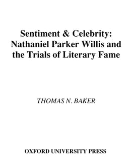 Book Sentiment and Celebrity: Nathaniel Parker Willis and the Trials of Literary Fame by Thomas N. Baker