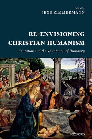 Re-Envisioning Christian Humanism Education and the Restoration of Humanity