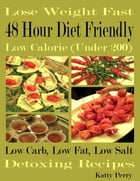 Lose Weight Fast: 48 Hour Diet Friendly: Low Calorie (Under 200): Low Carb Low Fat Low Sodium: Detoxing Recipes by Katty Perry