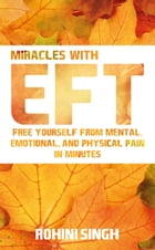 Miracles with EFT: Free Yourself from Mental, Emotional, and Physical Pain in Minutes by Rohini Singh