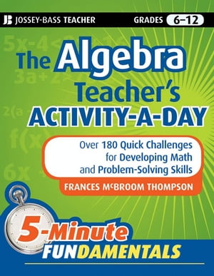The Algebra Teacher's Activity-a-Day,  Grades 6-12 Over 180 Quick Challenges for Developing Math and Problem-Solving Skills