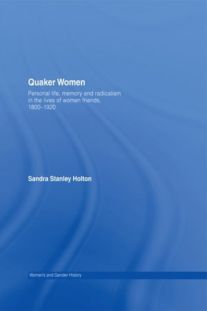 Quaker Women Personal Life,  Memory and Radicalism in the Lives of Women Friends,  1780?1930