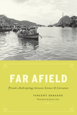 Book Far Afield: French Anthropology between Science and Literature by Vincent Debaene