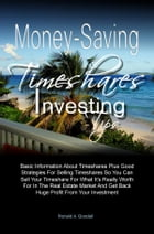 Money-Saving Timeshares Investing Tips: Basic Information About Timeshares Plus Good Strategies For Selling Timeshares So You Can Sell Your  by Ronald A. Goodall