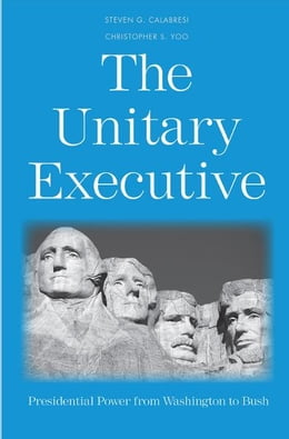 Book The Unitary Executive: Presidential Power from Washington to Bush by Steven G. Calabresi