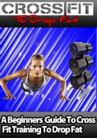 Crossfit to drop fat: a beginners guide to crossfit training to drop fat fast by a castillo