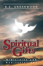 Spiritual Gifts: Ministries and Manifestations by B. E. Underwood