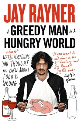 Book A Greedy Man in a Hungry World: How (almost) everything you thought you knew about food is wrong by Jay Rayner