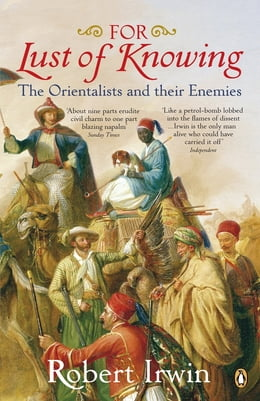Book For Lust of Knowing: The Orientalists and Their Enemies by Robert Irwin