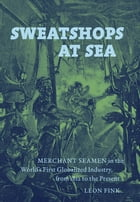 Sweatshops at Sea: Merchant Seamen in the World's First Globalized Industry, from 1812 to the Present by Leon Fink