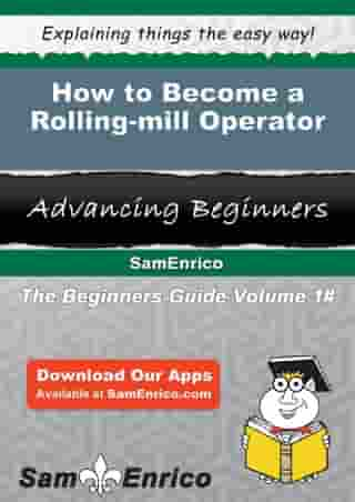 How to Become a Rolling-mill Operator: How to Become a Rolling-mill Operator by Santana Hoppe