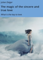 The Magic of the sincere and true love: What is the key to love by Julian Zeiger